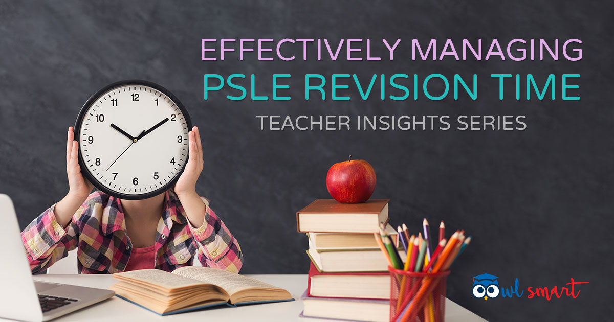 Effectively Managing PSLE Revision Time Teacher Insights Series