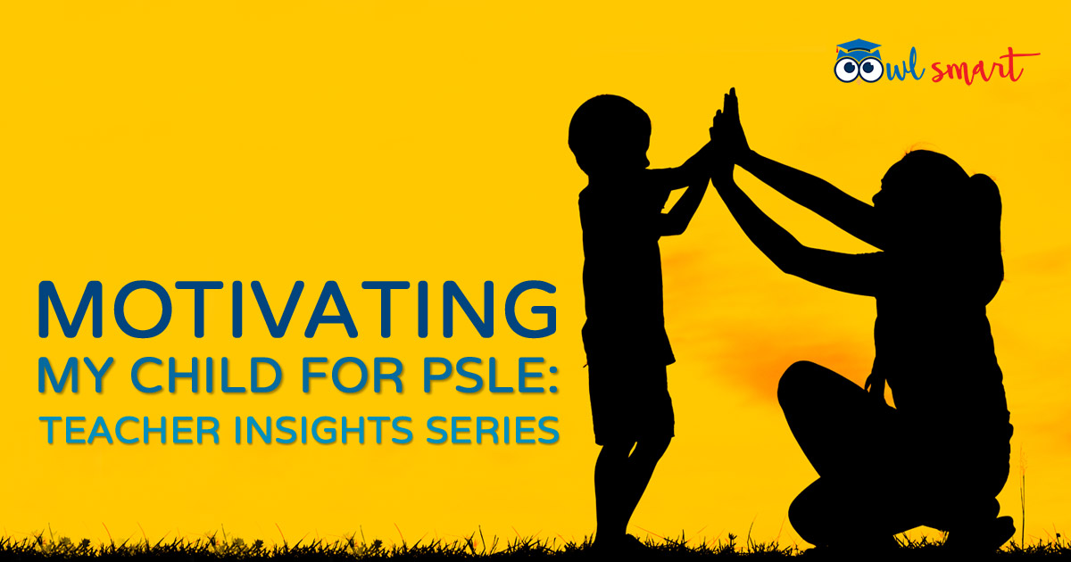 Motivating my Child for PSLE Teacher Insights Series